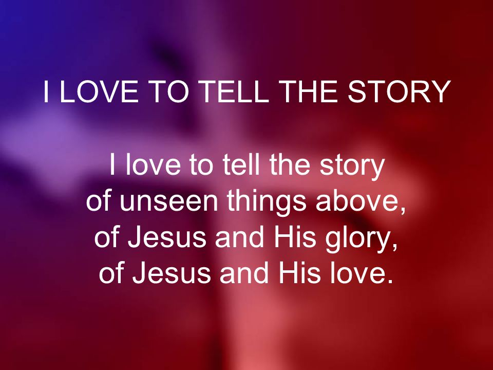 I LOVE TO TELL THE STORY I love to tell the story of unseen things above, of Jesus and His glory, of Jesus and His love.
