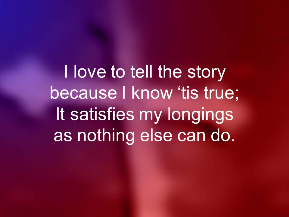 I love to tell the story because I know 'tis true; It satisfies my longings as nothing else can do.