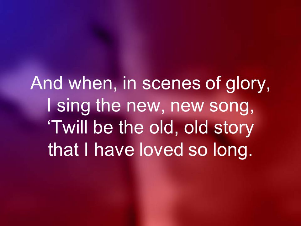 And when, in scenes of glory, I sing the new, new song, 'Twill be the old, old story that I have loved so long.