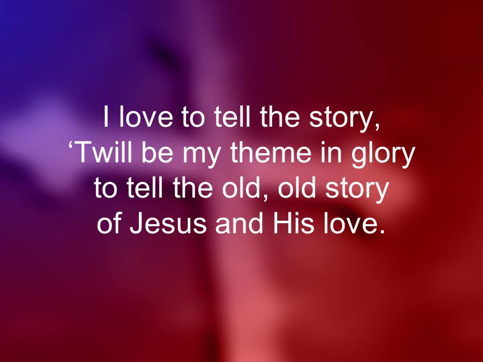 I love to tell the story, 'Twill be my theme in glory to tell the old, old story of Jesus and His love.