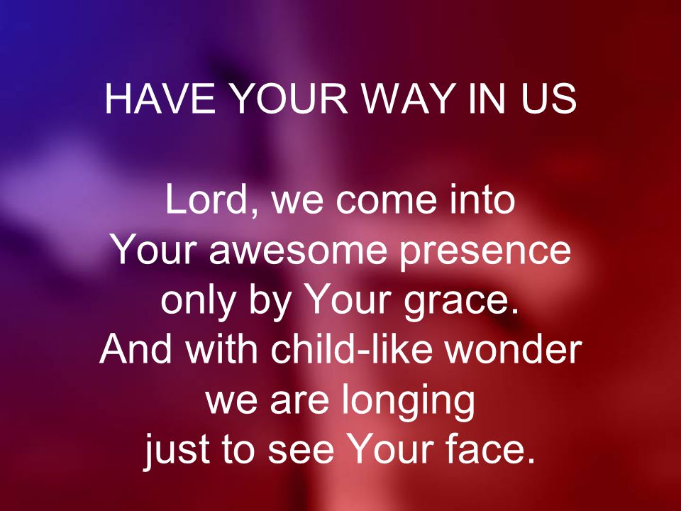 HAVE YOUR WAY IN US Lord, we come into Your awesome presence only by Your grace.