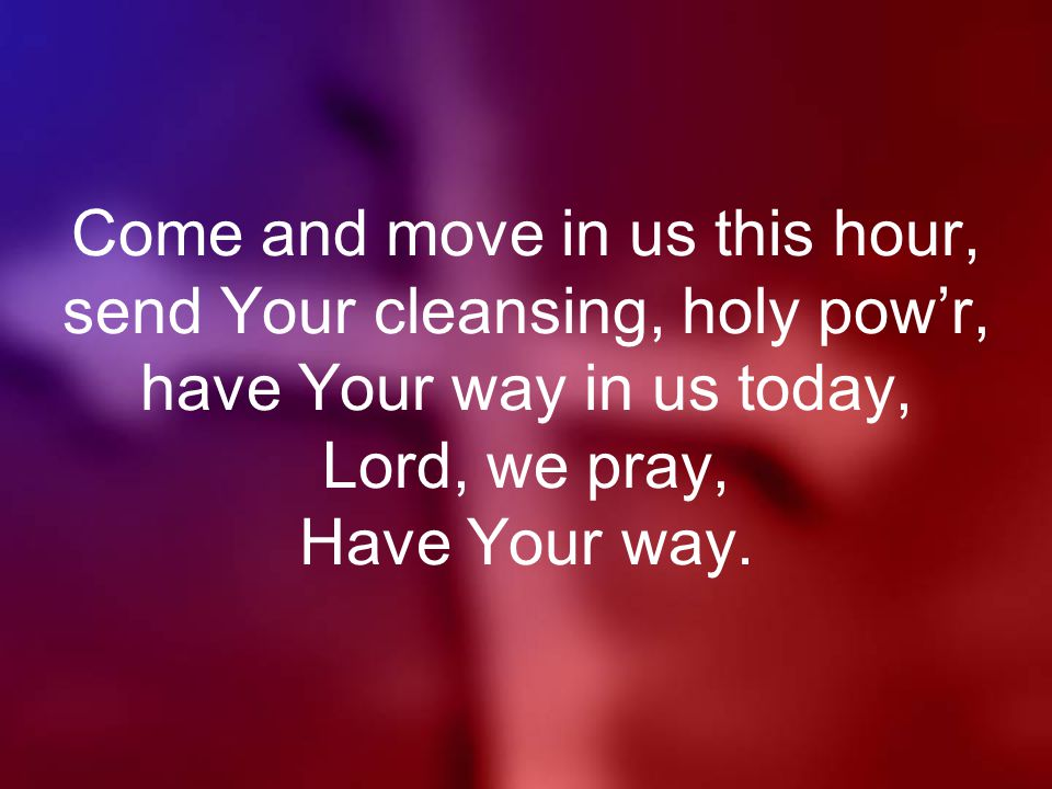 Come and move in us this hour, send Your cleansing, holy pow'r, have Your way in us today, Lord, we pray, Have Your way.