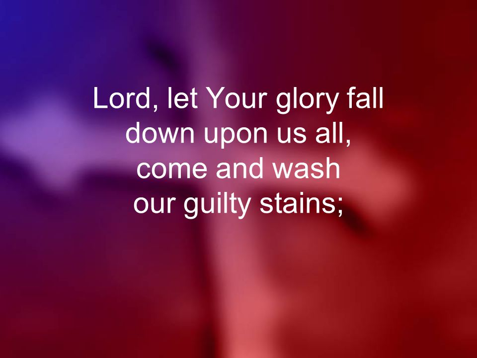 Lord, let Your glory fall down upon us all, come and wash our guilty stains;
