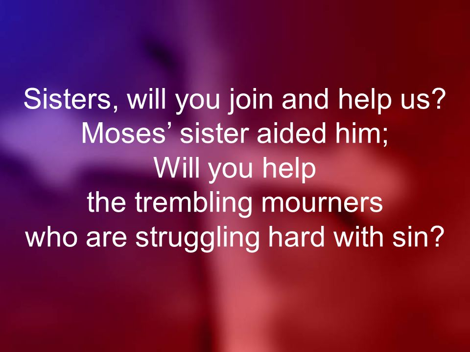 Sisters, will you join and help us.