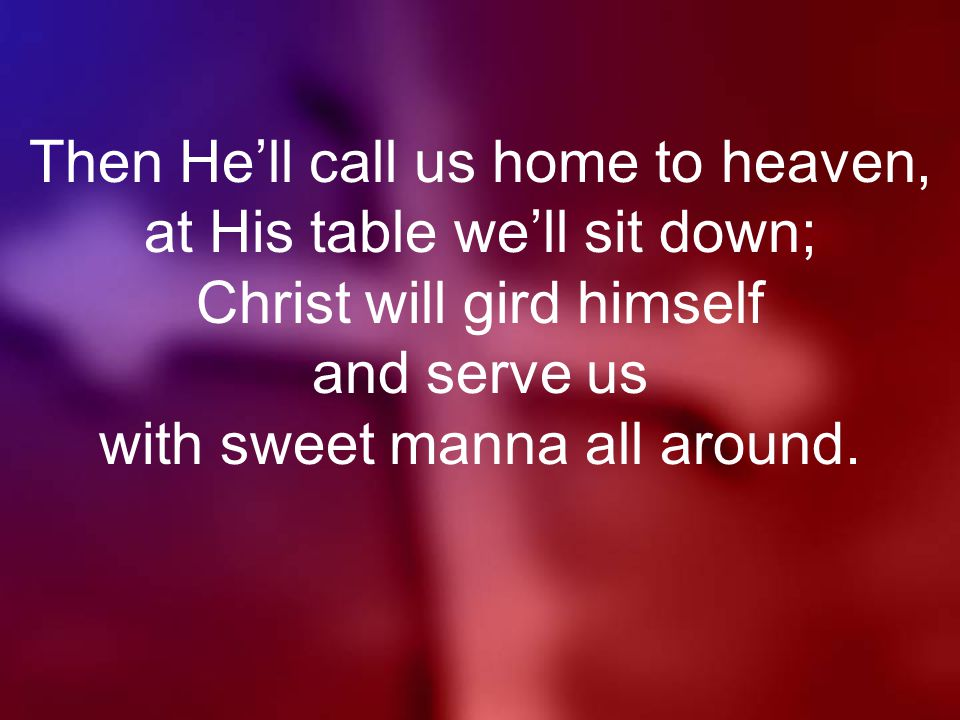 Then He'll call us home to heaven, at His table we'll sit down; Christ will gird himself and serve us with sweet manna all around.
