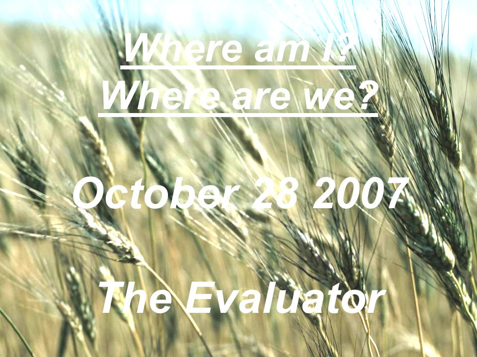 WELCOME TO THE UNITED BRETHREN IN CHRIST CHURCH Where am I? Where are we? October 28 2007 The Evaluator