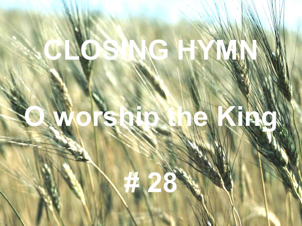 CLOSING HYMN O worship the King # 28