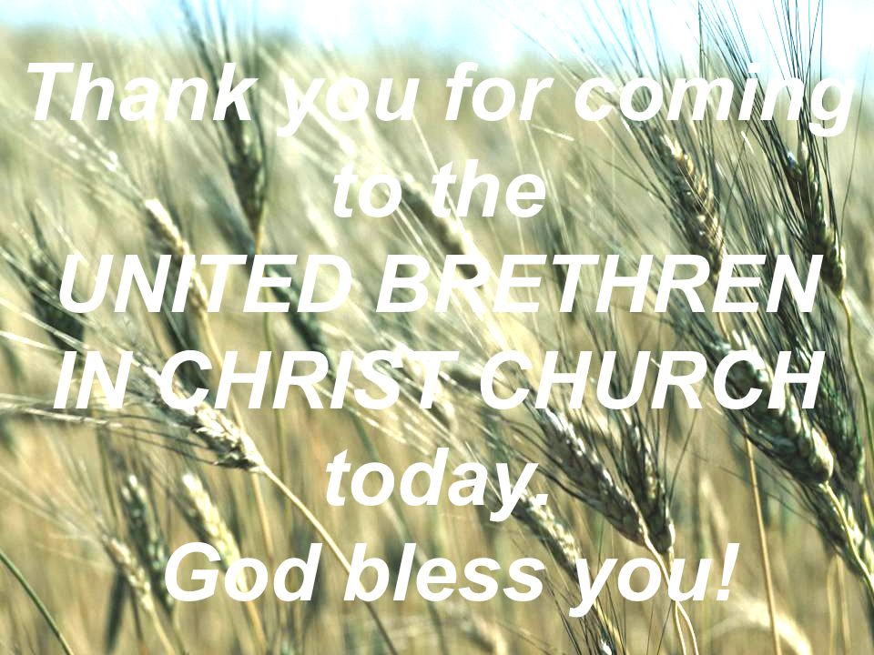 WELCOME TO THE UNITED BRETHREN IN CHRIST CHURCH Thank you for coming to the UNITED BRETHREN IN CHRIST CHURCH today. God bless you!