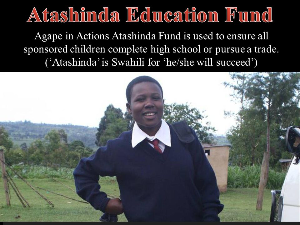 Agape in Actions Atashinda Fund is used to ensure all sponsored children complete high school or pursue a trade.