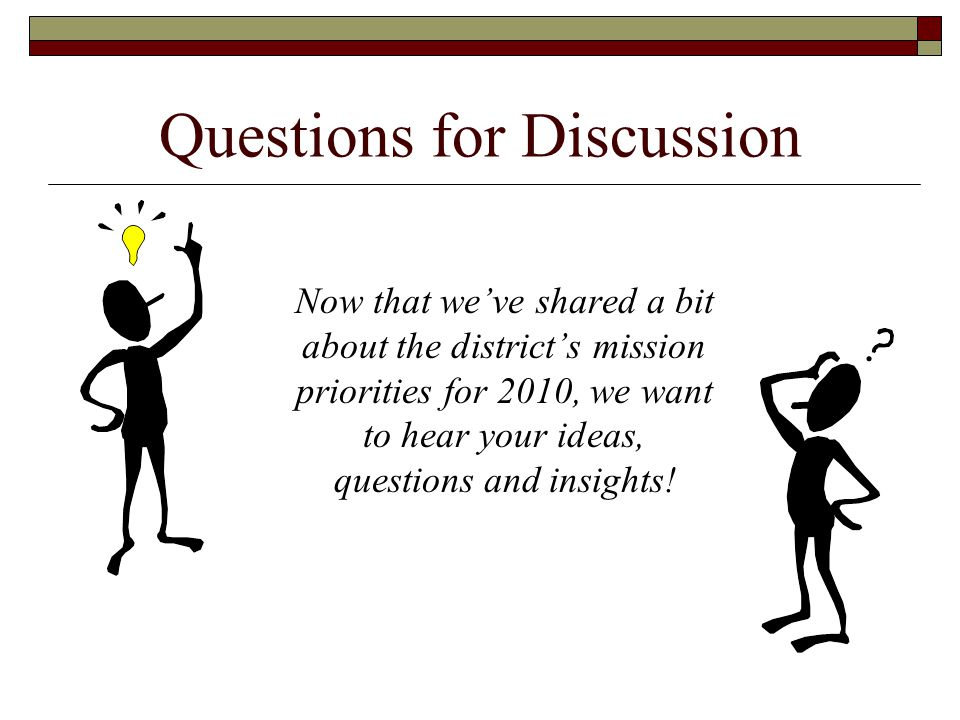 Questions for Discussion Now that we've shared a bit about the district's mission priorities for 2010, we want to hear your ideas, questions and insights!