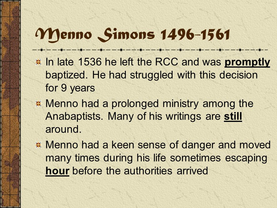 Menno Simons 1496-1561 Born in the province of Friesland in 1496 Became a RCC priest in 1524 at age 28 After reading Luther he began to struggle with the authority of the RCC as opposed to the Bible Menno remained in the RCC until 1536 while still a priest he began to refute the writings of the radical fringe Anabaptist