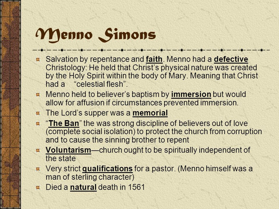 Menno Simons 1496-1561 This outstanding leader of the Dutch Anabaptists was very helpful for the later survival of the Mennonites who trace their origin to him.