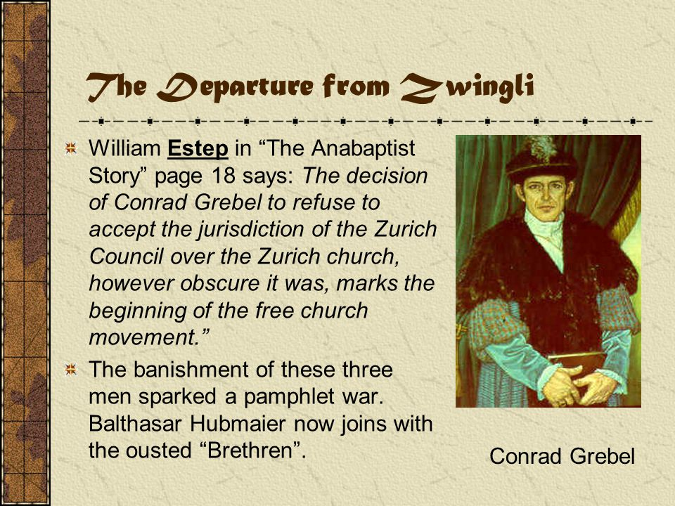The Departure from Zwingli William Estep in The Anabaptist Story page 18 says: The decision of Conrad Grebel to refuse to accept the jurisdiction of the Zurich Council over the Zurich church, however obscure it was, marks the beginning of the free church movement. The banishment of these three men sparked a pamphlet war.