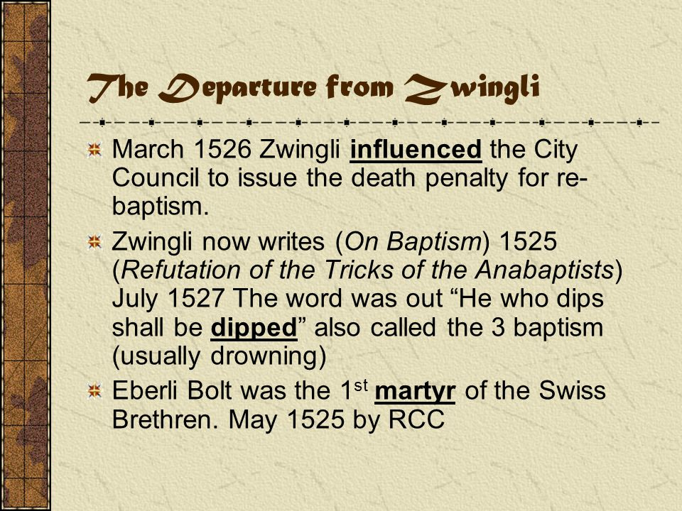 The Departure from Zwingli March 1526 Zwingli influenced the City Council to issue the death penalty for re- baptism.
