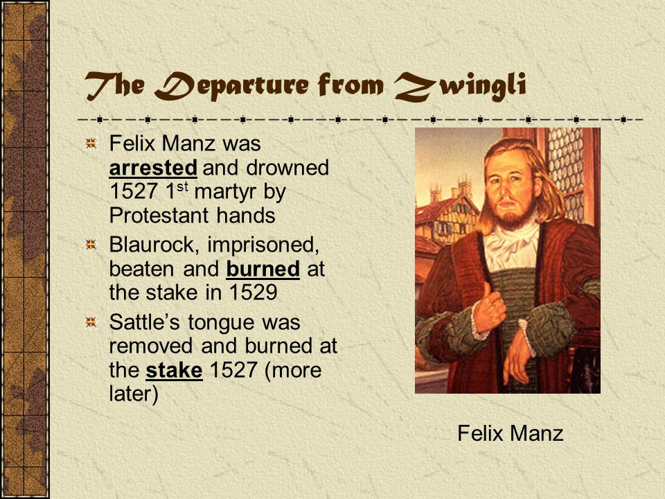 The Departure from Zwingli Felix Manz was arrested and drowned 1527 1 st martyr by Protestant hands Blaurock, imprisoned, beaten and burned at the stake in 1529 Sattle's tongue was removed and burned at the stake 1527 (more later) Felix Manz