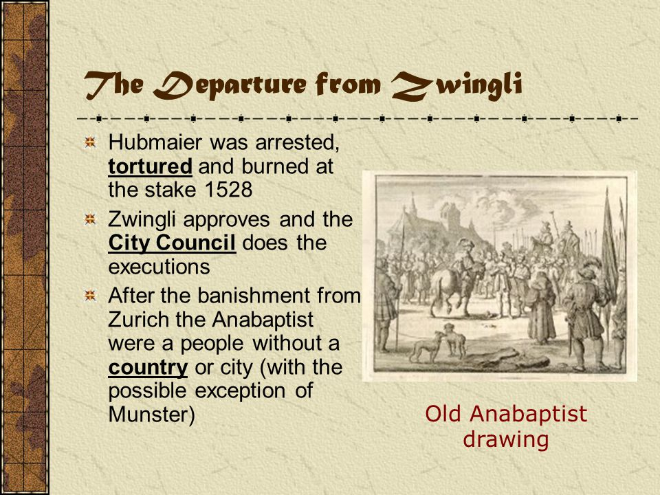 The Departure from Zwingli Hubmaier was arrested, tortured and burned at the stake 1528 Zwingli approves and the City Council does the executions After the banishment from Zurich the Anabaptist were a people without a country or city (with the possible exception of Munster) Old Anabaptist drawing