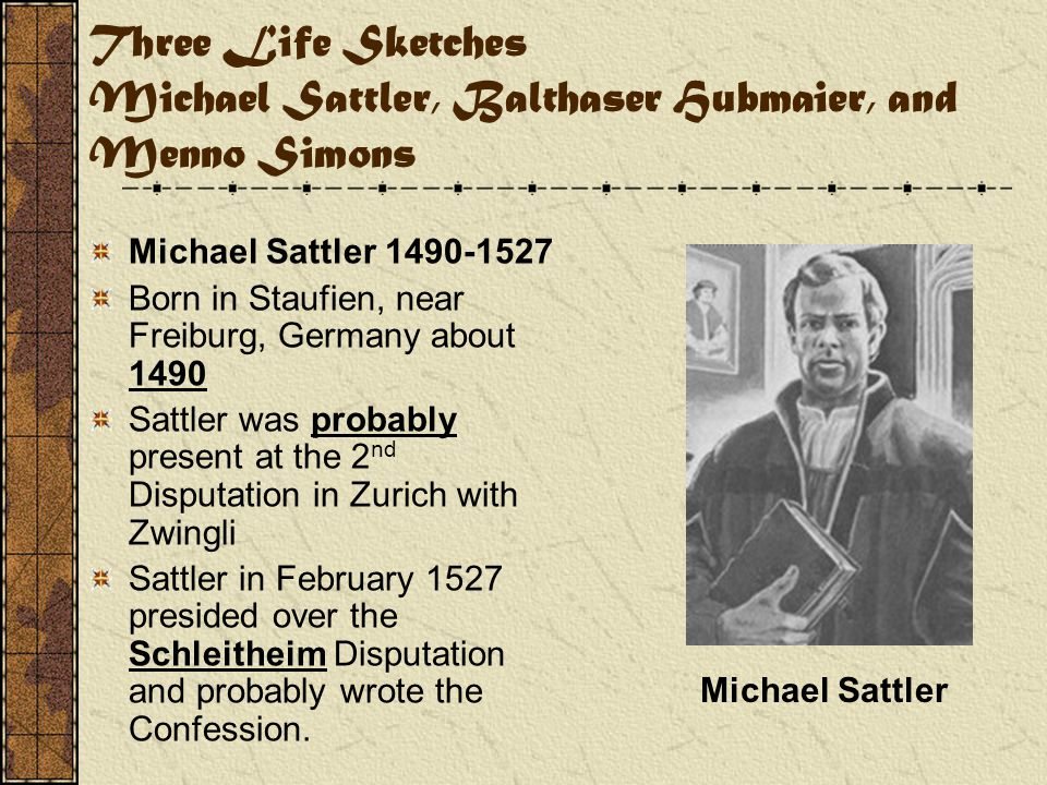 Three Life Sketches Michael Sattler, Balthaser Hubmaier, and Menno Simons Michael Sattler 1490-1527 Born in Staufien, near Freiburg, Germany about 1490 Sattler was probably present at the 2 nd Disputation in Zurich with Zwingli Sattler in February 1527 presided over the Schleitheim Disputation and probably wrote the Confession.