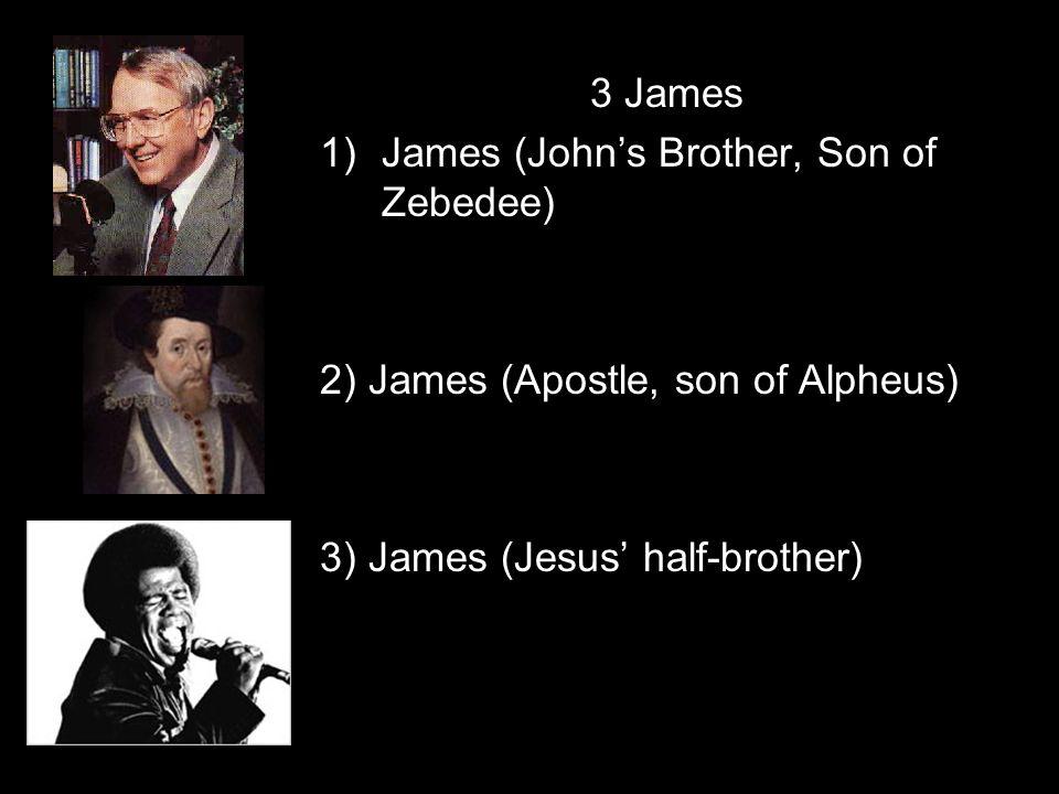 3 James 1)James (John's Brother, Son of Zebedee) 2) James (Apostle, son of Alpheus) 3) James (Jesus' half-brother)