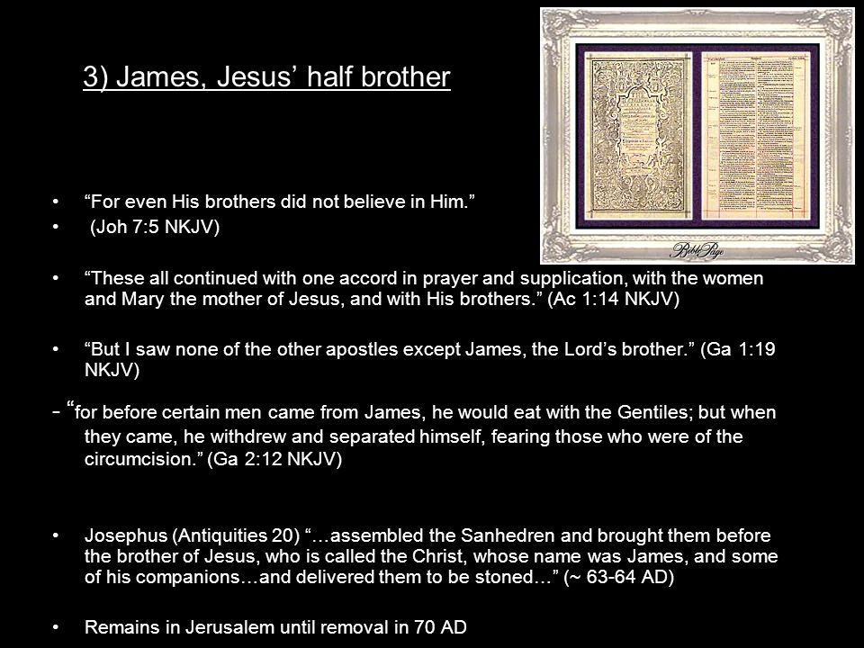 3) James, Jesus' half brother For even His brothers did not believe in Him. (Joh 7:5 NKJV) These all continued with one accord in prayer and supplication, with the women and Mary the mother of Jesus, and with His brothers. (Ac 1:14 NKJV) But I saw none of the other apostles except James, the Lord's brother. (Ga 1:19 NKJV) - for before certain men came from James, he would eat with the Gentiles; but when they came, he withdrew and separated himself, fearing those who were of the circumcision. (Ga 2:12 NKJV) Josephus (Antiquities 20) …assembled the Sanhedren and brought them before the brother of Jesus, who is called the Christ, whose name was James, and some of his companions…and delivered them to be stoned… (~ 63-64 AD) Remains in Jerusalem until removal in 70 AD