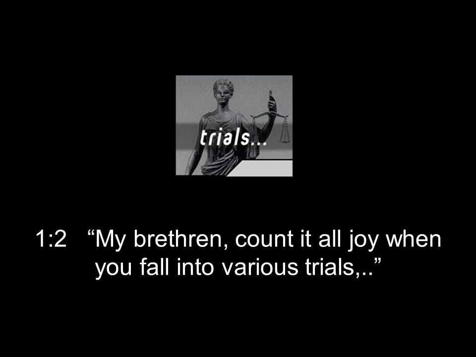 1:2 My brethren, count it all joy when you fall into various trials,..