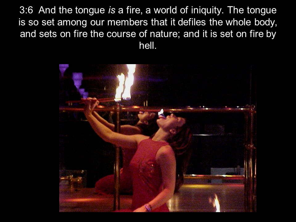 3:6 And the tongue is a fire, a world of iniquity.