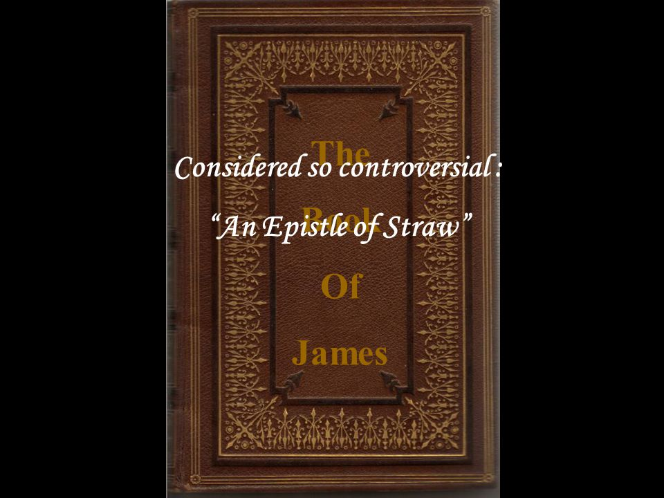 The Book Of James Considered so controversial : An Epistle of Straw