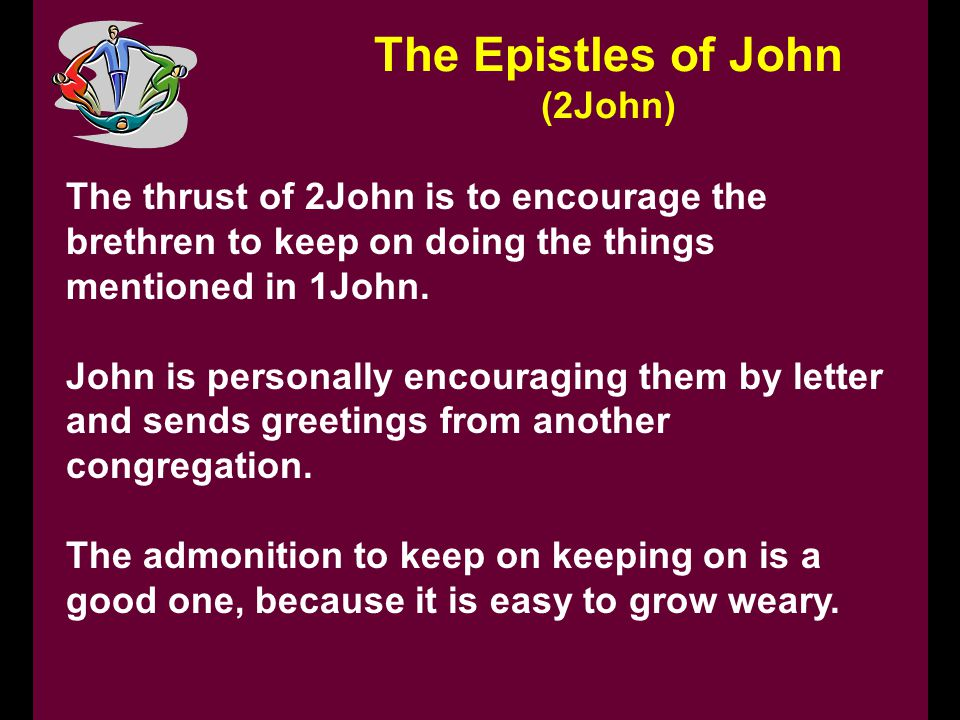 The Epistles of John (2John) The thrust of 2John is to encourage the brethren to keep on doing the things mentioned in 1John.