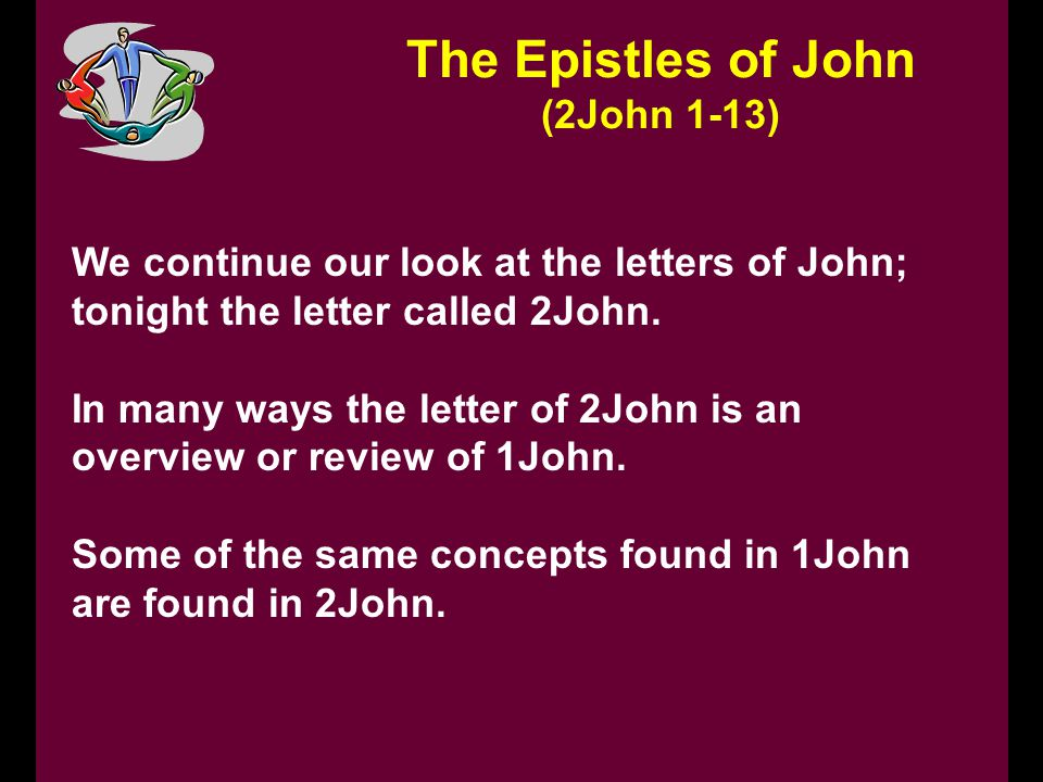 The Epistles of John (2John 1-13) We continue our look at the letters of John; tonight the letter called 2John.