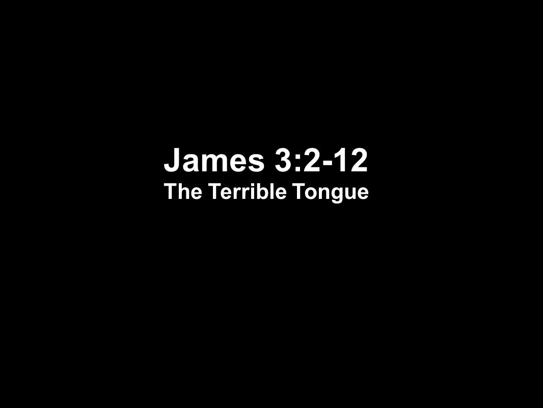James 3:2-12 The Terrible Tongue
