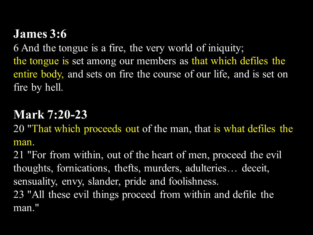 James 3:6 6 And the tongue is a fire, the very world of iniquity; the tongue is set among our members as that which defiles the entire body, and sets