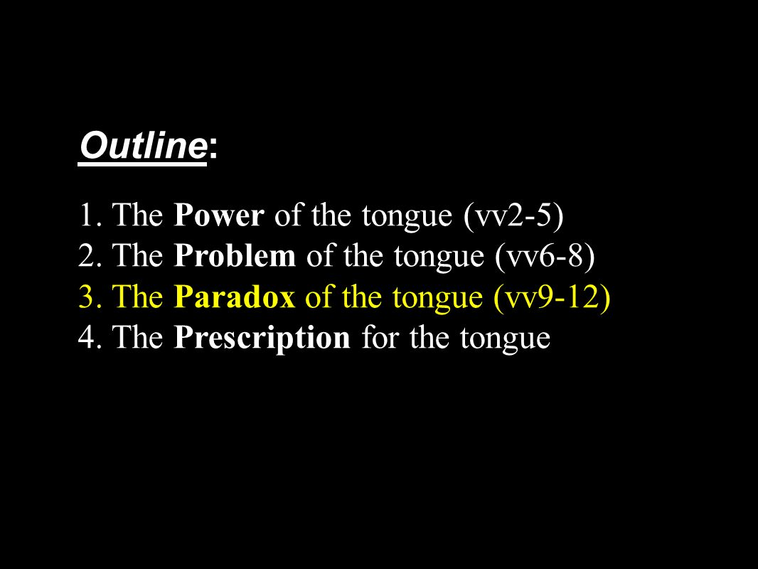 Outline: 1. The Power of the tongue (vv2-5) 2. The Problem of the tongue (vv6-8) 3. The Paradox of the tongue (vv9-12) 4. The Prescription for the ton