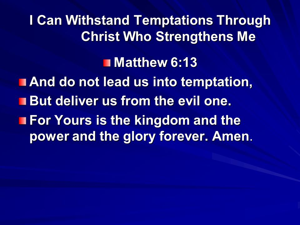 I Can Withstand Temptations Through Christ Who Strengthens Me Matthew 6:13 And do not lead us into temptation, But deliver us from the evil one. For Y