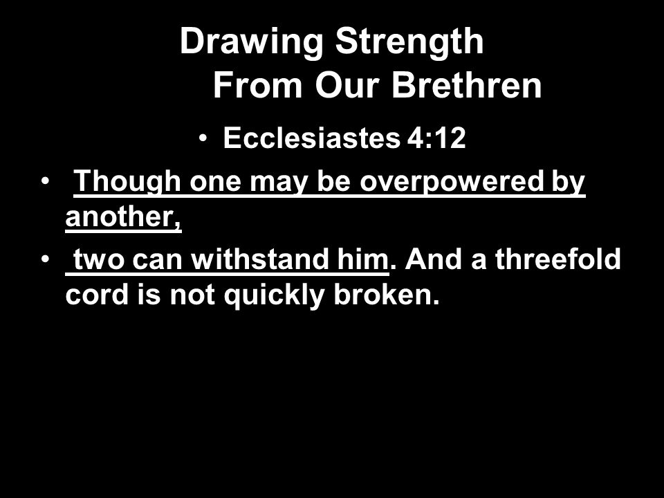 Drawing Strength From Our Brethren Ecclesiastes 4:12 Though one may be overpowered by another, two can withstand him.