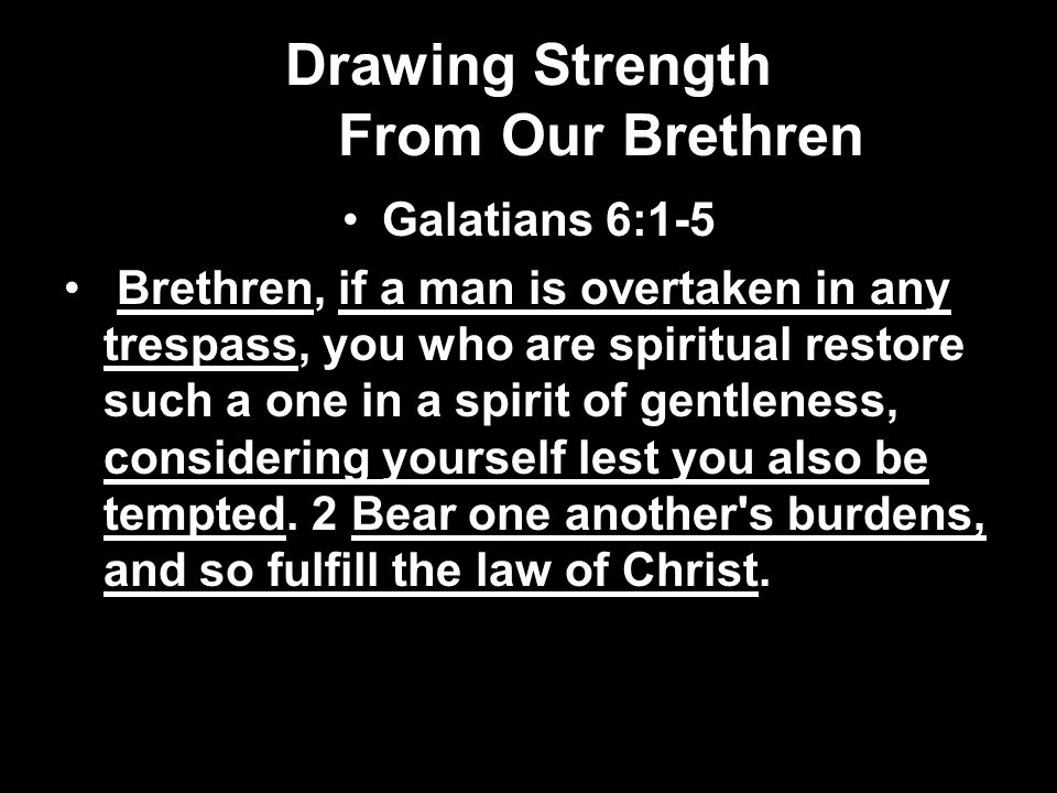 Drawing Strength From Our Brethren Galatians 6:1-5 Brethren, if a man is overtaken in any trespass, you who are spiritual restore such a one in a spirit of gentleness, considering yourself lest you also be tempted.