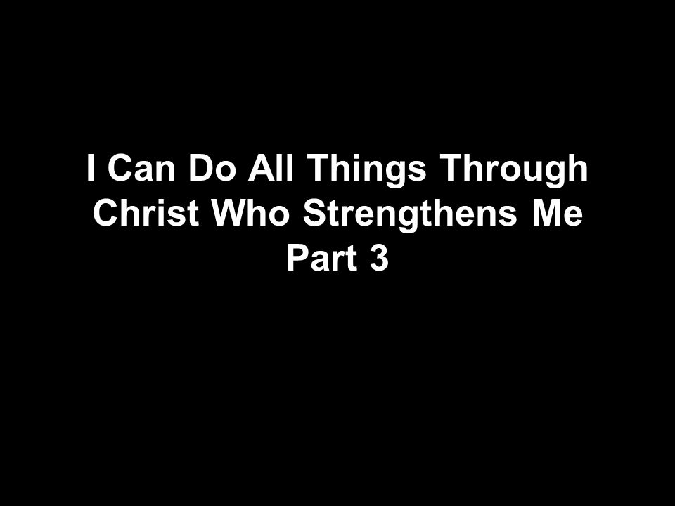 I Can Do All Things Through Christ Who Strengthens Me Part 3
