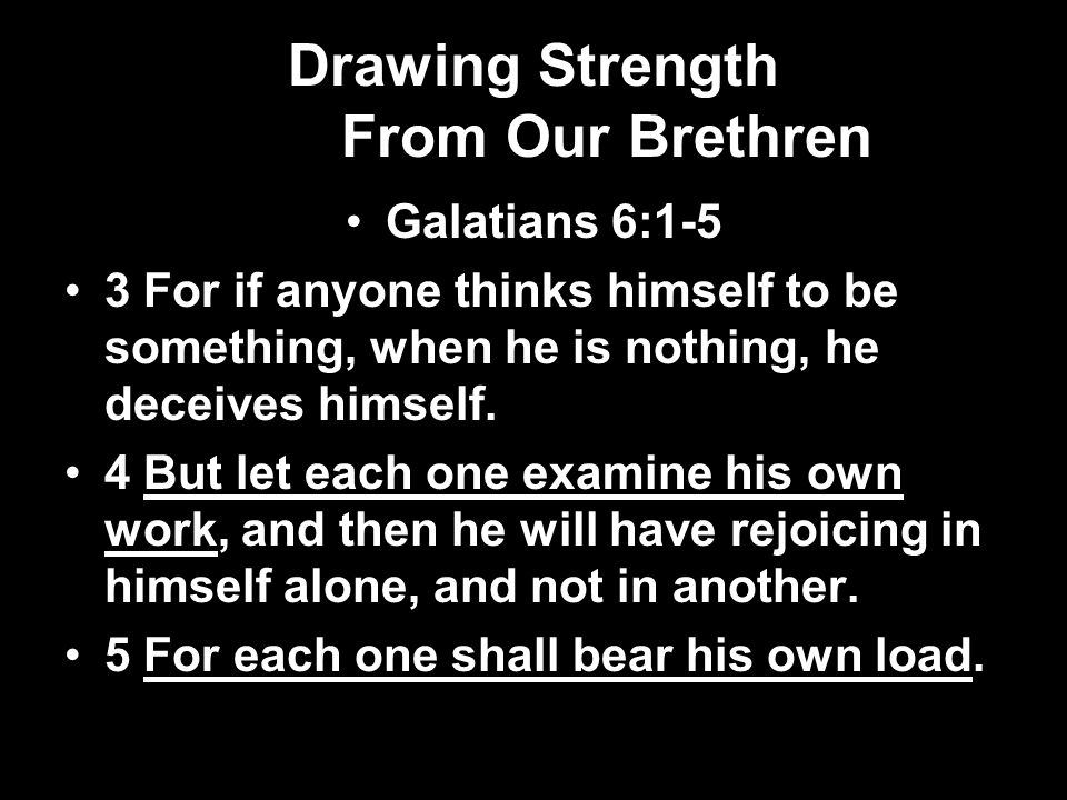 Drawing Strength From Our Brethren Galatians 6:1-5 3 For if anyone thinks himself to be something, when he is nothing, he deceives himself. 4 But let
