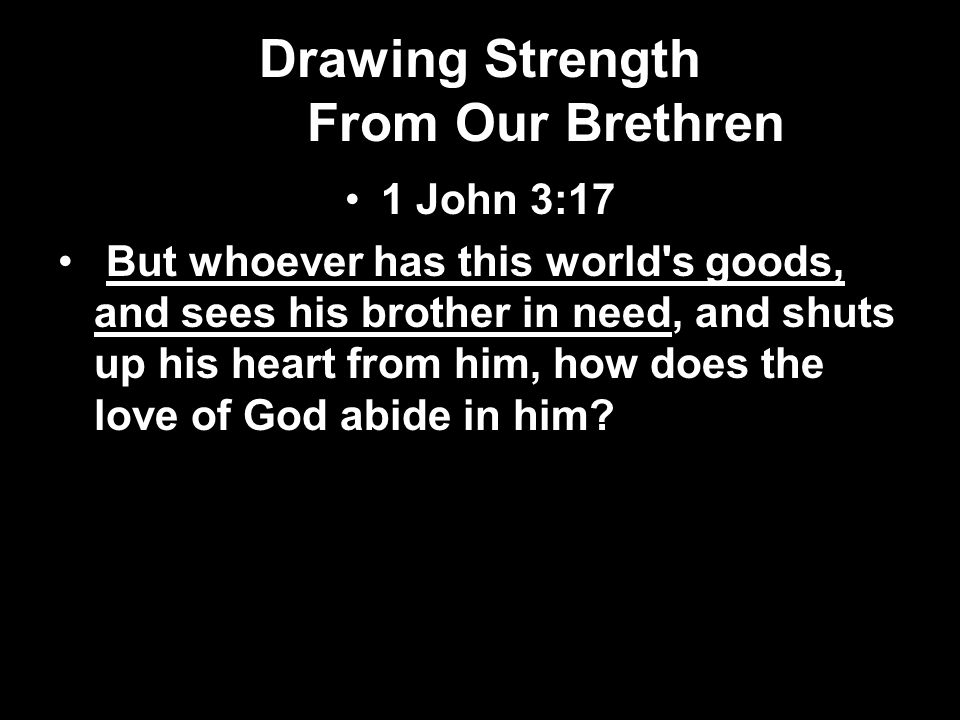 Drawing Strength From Our Brethren 1 John 3:17 But whoever has this world s goods, and sees his brother in need, and shuts up his heart from him, how does the love of God abide in him