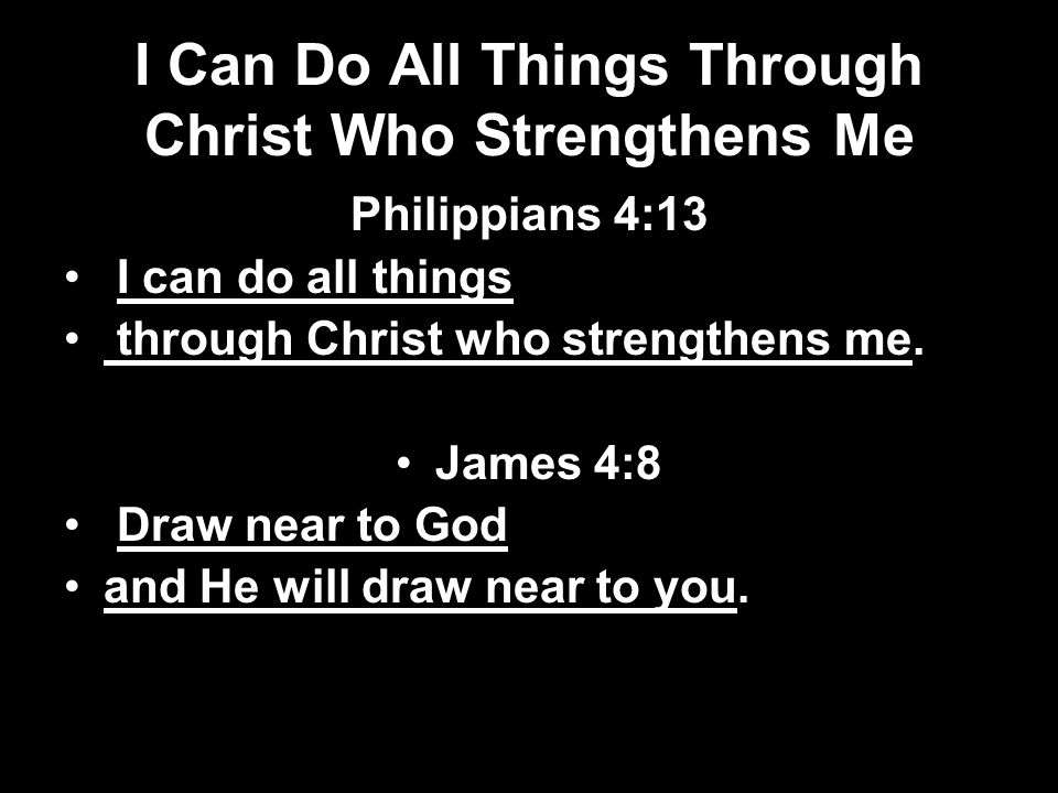 I Can Do All Things Through Christ Who Strengthens Me Philippians 4:13 I can do all things through Christ who strengthens me. James 4:8 Draw near to G