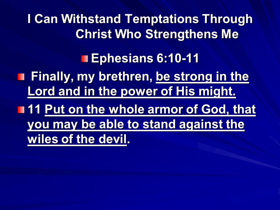 I Can Withstand Temptations Through Christ Who Strengthens Me 2 Corinthians 10:4-5 For the weapons of our warfare are not carnal but mighty in God for pulling down strongholds, bringing every thought into captivity to the obedience of Christ,