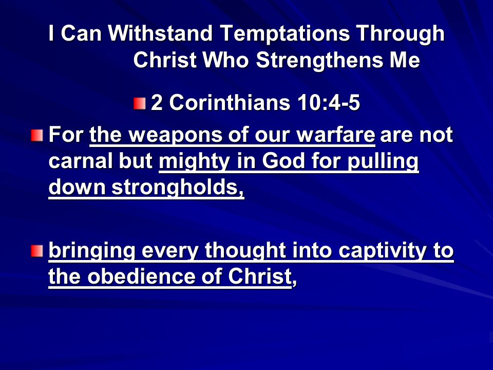 I Can Withstand Temptations Through Christ Who Strengthens Me 2 Corinthians 10:4-5 For the weapons of our warfare are not carnal but mighty in God for