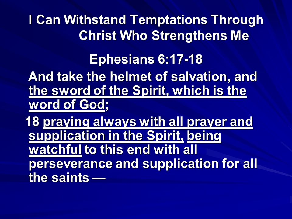 I Can Withstand Temptations Through Christ Who Strengthens Me Ephesians 6:17-18 the sword of the Spirit, which is the word of God; Psalm 119:28 My soul melts from heaviness; Strengthen me according to Your word.
