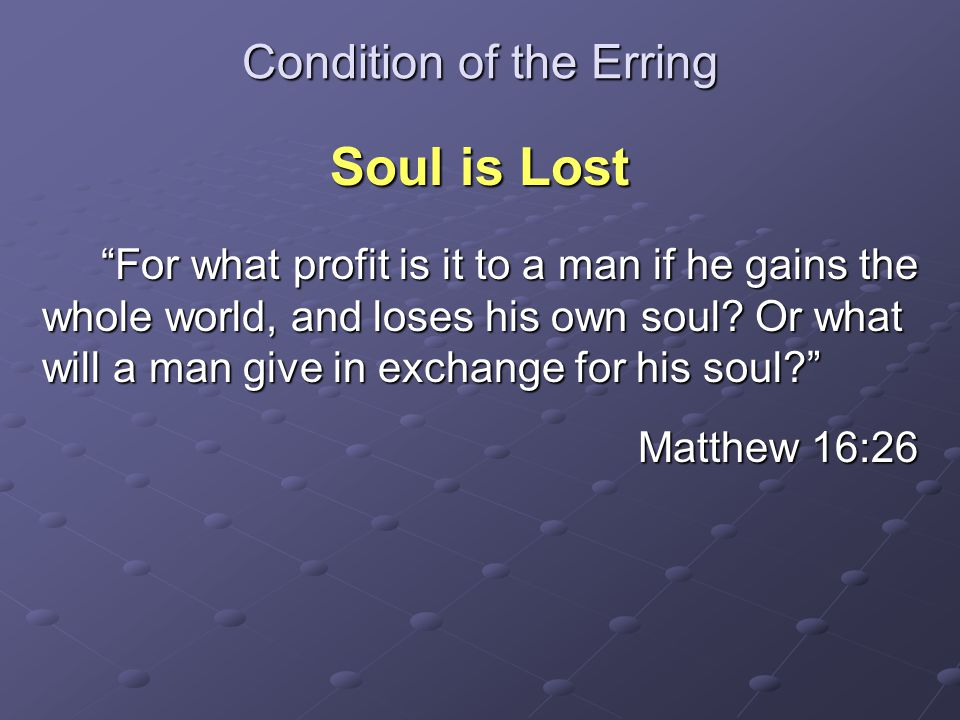 """Condition of the Erring Soul is Lost """"For what profit is it to a man if he gains the whole world, and loses his own soul? Or what will a man give in e"""