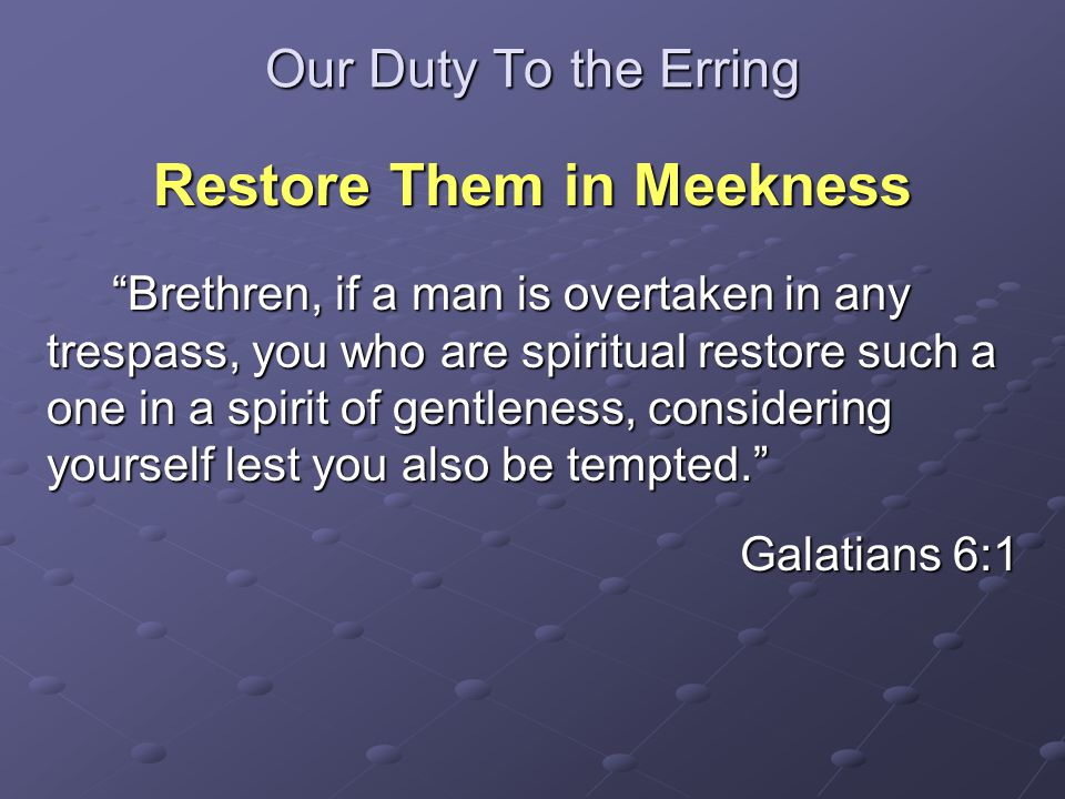 Our Duty To the Erring Restore Them in Meekness Brethren, if a man is overtaken in any trespass, you who are spiritual restore such a one in a spirit of gentleness, considering yourself lest you also be tempted. Brethren, if a man is overtaken in any trespass, you who are spiritual restore such a one in a spirit of gentleness, considering yourself lest you also be tempted. Galatians 6:1
