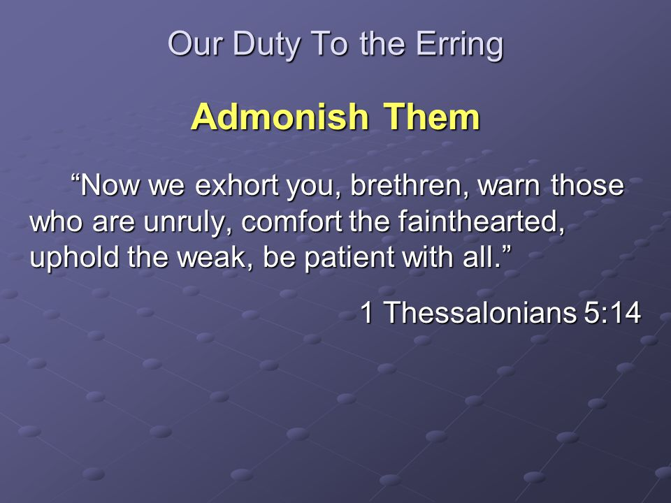 Our Duty To the Erring Admonish Them Now we exhort you, brethren, warn those who are unruly, comfort the fainthearted, uphold the weak, be patient with all. Now we exhort you, brethren, warn those who are unruly, comfort the fainthearted, uphold the weak, be patient with all. 1 Thessalonians 5:14