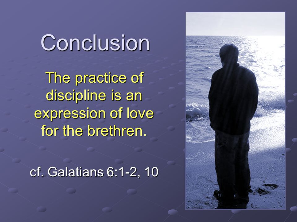 Conclusion The practice of discipline is an expression of love for the brethren.
