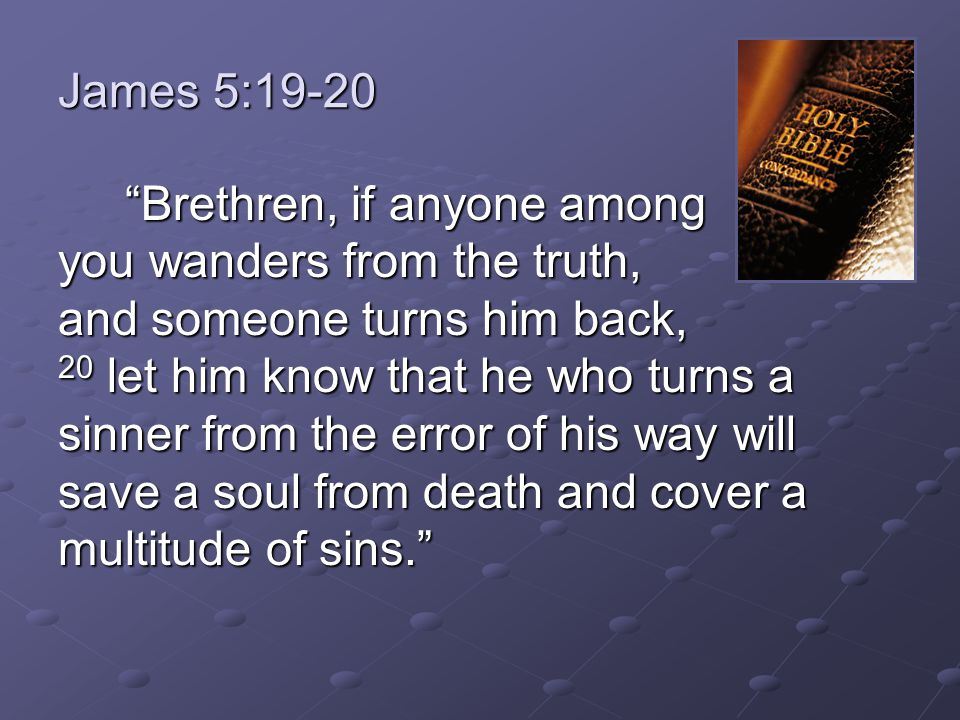 Brethren, if anyone among you wanders from the truth, and someone turns him back, 20 let him know that he who turns a sinner from the error of his way will save a soul from death and cover a multitude of sins. Brethren, if anyone among you wanders from the truth, and someone turns him back, 20 let him know that he who turns a sinner from the error of his way will save a soul from death and cover a multitude of sins.