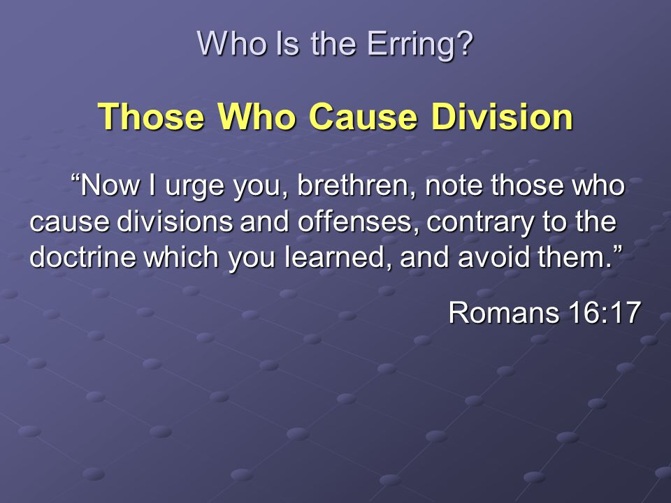 """Who Is the Erring? Those Who Cause Division """"Now I urge you, brethren, note those who cause divisions and offenses, contrary to the doctrine which you"""