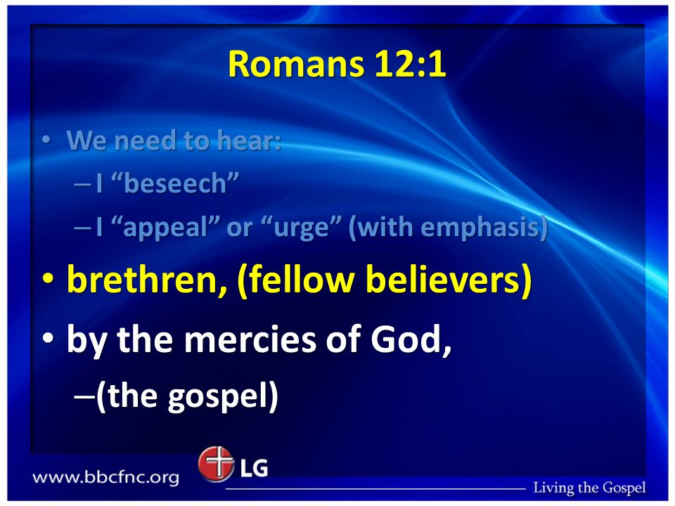 Romans 12:1 We need to hear: We need to hear: – I beseech – I appeal or urge (with emphasis) brethren, (fellow believers) brethren, (fellow believers) by the mercies of God, by the mercies of God, – (the gospel)
