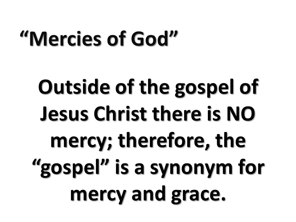Mercies of God Outside of the gospel of Jesus Christ there is NO mercy; therefore, the gospel is a synonym for mercy and grace.