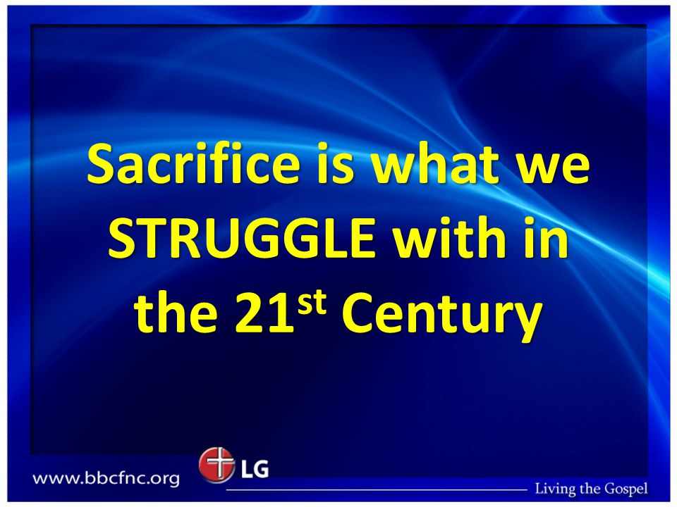 Sacrifice is what we STRUGGLE with in the 21 st Century
